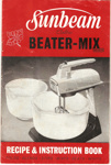 Sunbeam Electric Beater-Mix Recipe and Instruction Book; Sunbeam Corporation Limited, Sunbeam Corporation Limited; November 1961; Ephemera Box 1 Recipes