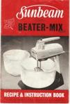 Sunbeam Electric Beater-Mix Recipe and Instruction Book; Sunbeam Corporation Limited, Sunbeam Corporation Limited; November 1961; Ephemera Box 1 Recipes