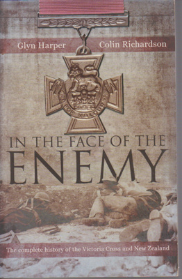 In the face of the enemy : the complete history of the Victoria Cross and New Zealand; Harper, Glyn, 1958-; 2006; 1869505220; 2019.1.01