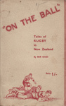 """Book; """"On the Ball"""", Tales of Rugby in New Zealand ; Giles, Ben; 1935; MT2012.106"""