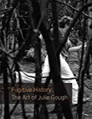 Fugitive history : the art of Julie Gough / James Boyce, Brigita Ozolins, Khadija von Zinnenburg Carroll, contributors