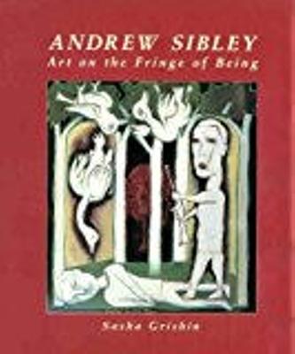Andrew Sibley : art on the fringe of being / Sasha Grishin