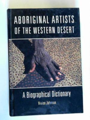 Aboriginal Artists of the Western Desert : a biographical dictionary.; Johnson, Vivien; 9768097817; 3846