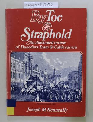 Book, BY TOE & STRAPHOLD An illustrated review of Dunedin's Tram & Cable car era; Joseph M. Kenneally; 1979; 0 86868 006 0; CR2019.082