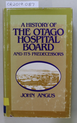 Book, A HISTORY OF THE OTAGO HOSPITAL BOARD AND ITS PREDECESSORS; John H Angus; 1984; CR2019.087
