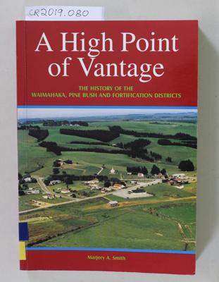 Book, A High Point of Vantage, THE HISTORY OF THE WAIMAHAKA, PINE BUSH AND FORTIFICATION DISTRICTS; Marjory A. Smith; 2001; 0-473-07992-5; CR2019.080