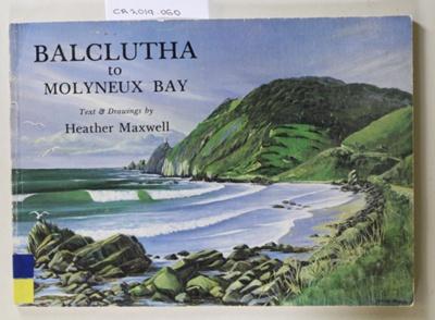 Book, BALCLUTHA to MOLYNEUX BAY; Heather Maxwell; 1980; 0 86868 028 1; CR2019.060