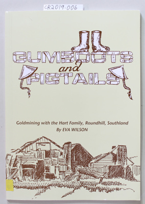 Booklet, GUMBOOTS and PIGTAILS, Goldmining with the Hart Family, Roundhill, Southland; Eva Wilson; 2005; 0-476-01657-6; CR2019.006