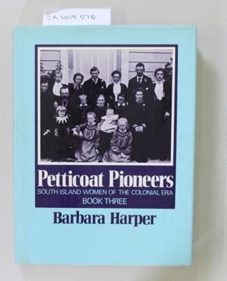 Book, Petticoat Pioneers SOUTH ISLAND WOMEN OF THE COLONIAL ERA BOOK THREE; Barbara Harper; 1980; 0 589 01310 6; CR2019.070