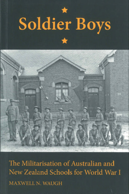 Soldier boys : the militarisation of Australian and New Zealand Schools for World War I; Waugh, Maxwell N.; LIB 044427